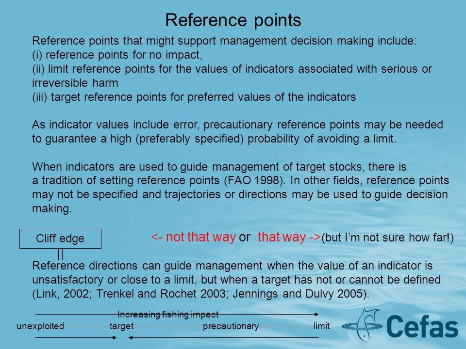 Reference points Reference points that might support management decision making include: (i) reference points for no impact, (ii) limit reference points for the values of indicators associated with serious or irreversible harm (iii) target reference points for preferred values of the indicators As indicator values include error, precautionary reference points may be needed to guarantee a high (preferably specified) probability of avoiding a limit.