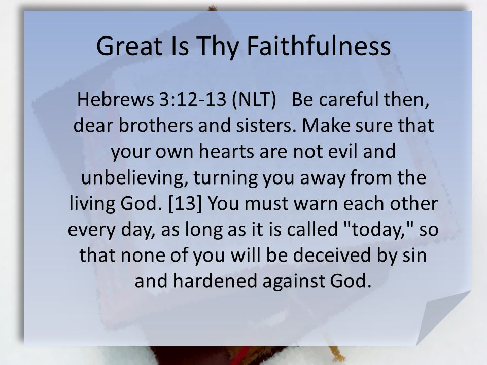 Great Is Thy Faithfulness Hebrews 3:12-13 (NLT) Be careful then, dear brothers and sisters.