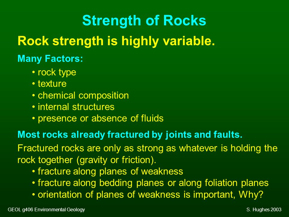 Rock strength is highly variable. Many Factors: rock type texture chemical composition internal structures presence or absence of fluids Most rocks al