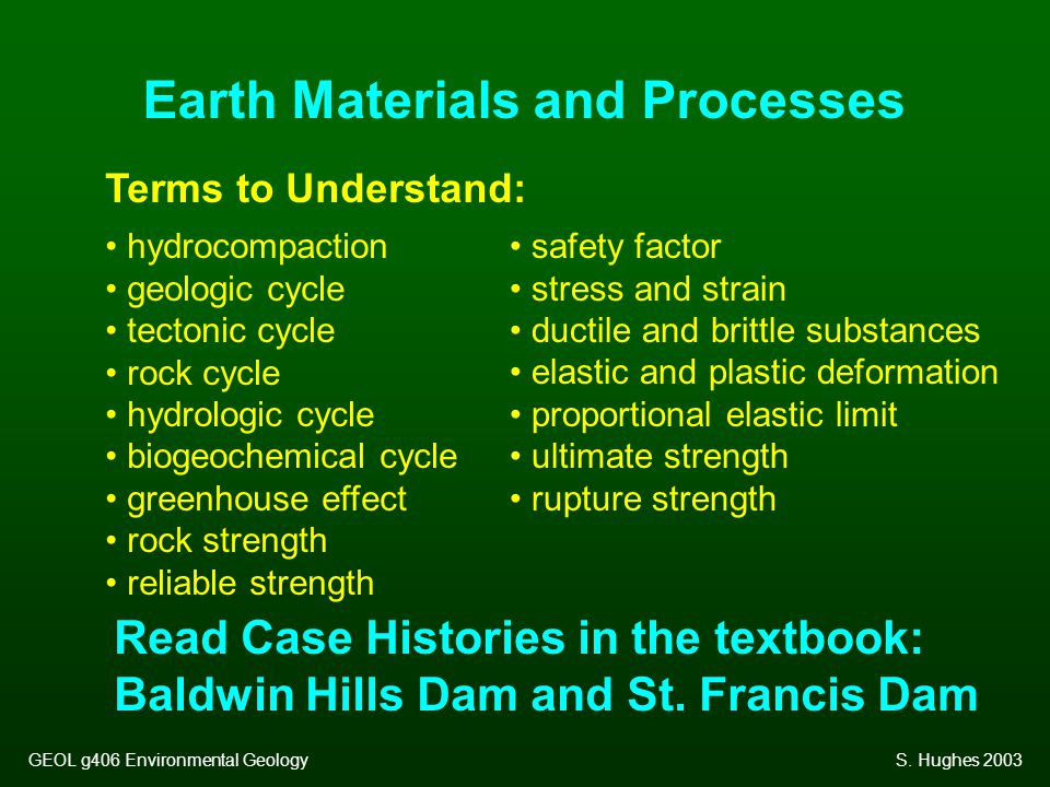 Earth Materials and Processes Terms to Understand: hydrocompaction geologic cycle tectonic cycle rock cycle hydrologic cycle biogeochemical cycle greenhouse effect rock strength reliable strength safety factor stress and strain ductile and brittle substances elastic and plastic deformation proportional elastic limit ultimate strength rupture strength Read Case Histories in the textbook: Baldwin Hills Dam and St.