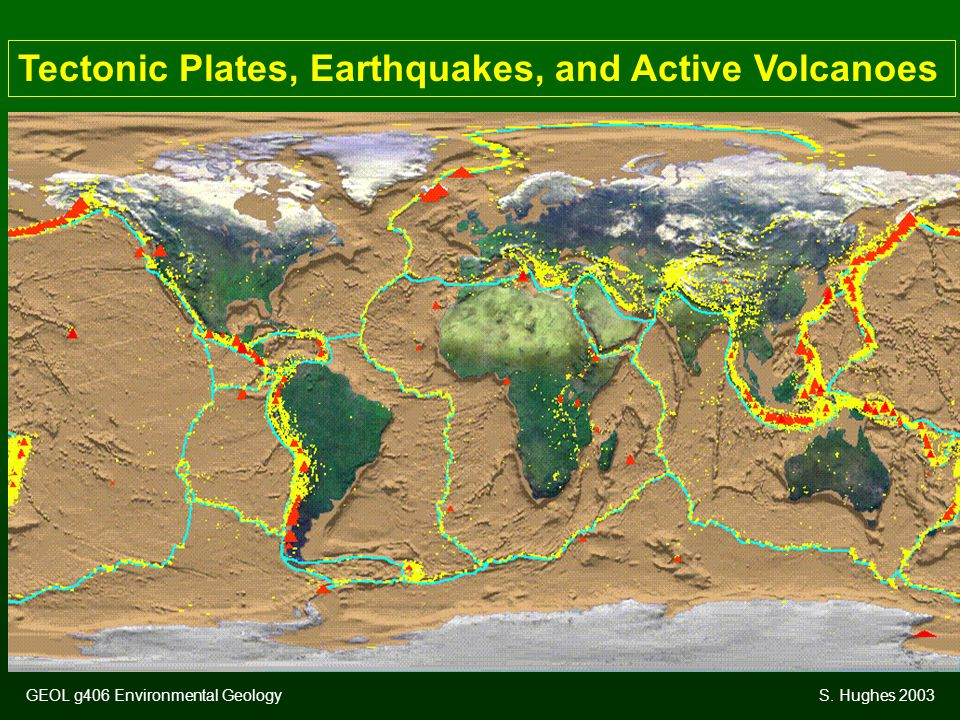 Tectonic Plates, Earthquakes, and Active Volcanoes GEOL g406 Environmental GeologyS. Hughes 2003