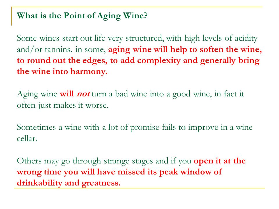 What is the Point of Aging Wine? Some wines start out life very structured, with high levels of acidity and/or tannins. in some, aging wine will help