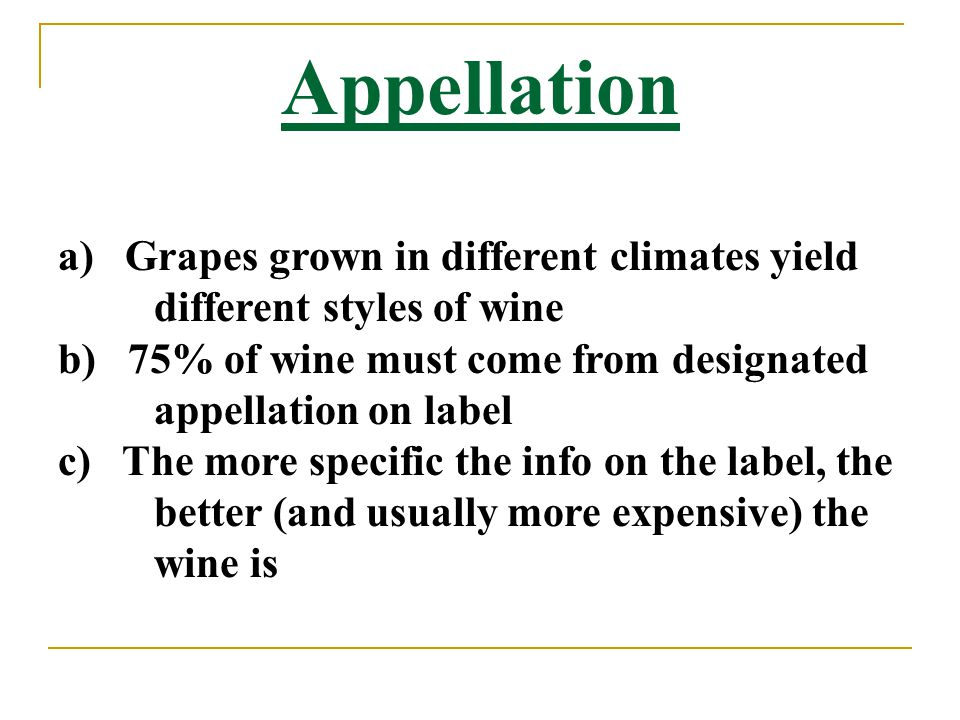Appellation a) Grapes grown in different climates yield different styles of wine b) 75% of wine must come from designated appellation on label c) The