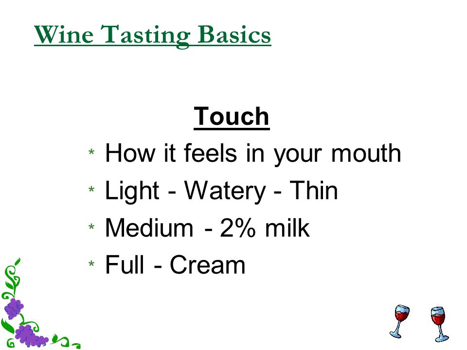 Wine Tasting Basics Touch * How it feels in your mouth * Light - Watery - Thin * Medium - 2% milk * Full - Cream
