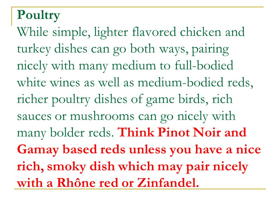 Poultry While simple, lighter flavored chicken and turkey dishes can go both ways, pairing nicely with many medium to full-bodied white wines as well
