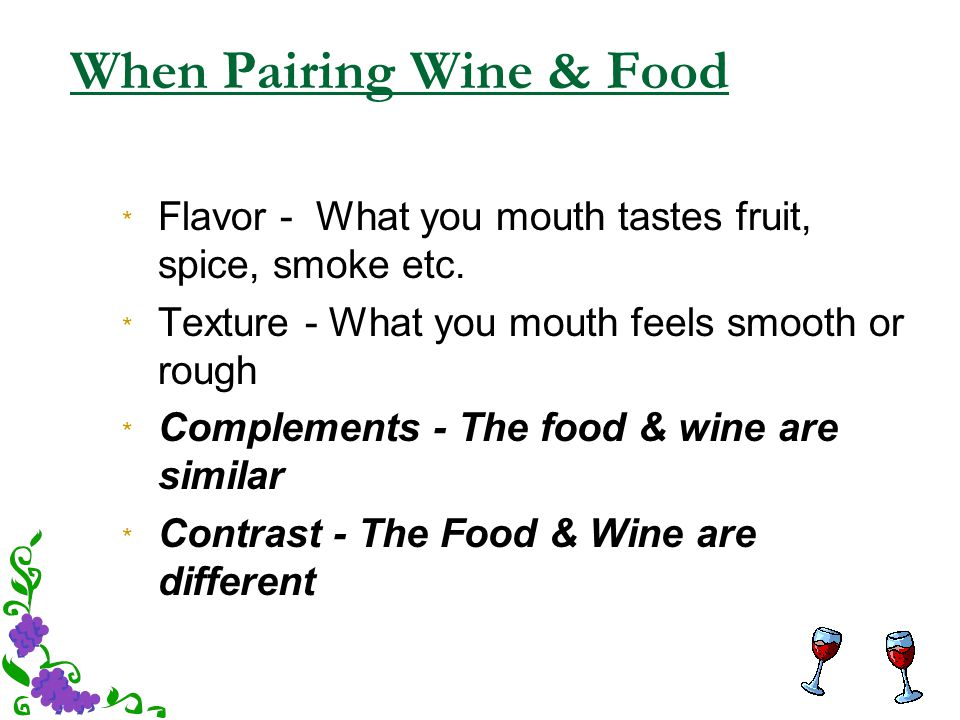 When Pairing Wine & Food * Flavor - What you mouth tastes fruit, spice, smoke etc. * Texture - What you mouth feels smooth or rough * Complements - Th