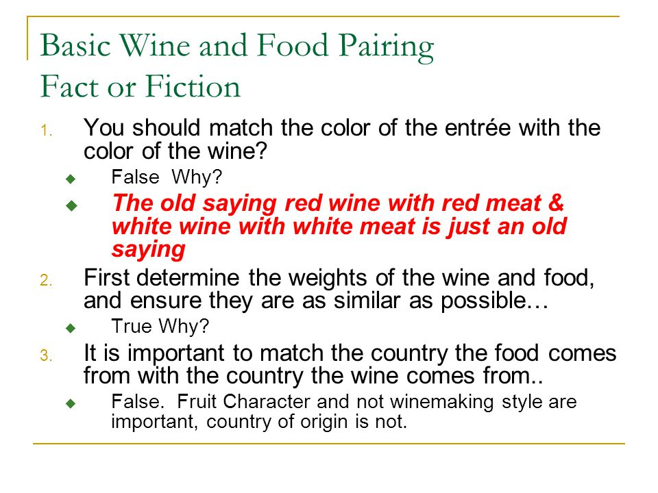 Basic Wine and Food Pairing Fact or Fiction 1. You should match the color of the entrée with the color of the wine?  False Why?  The old saying red