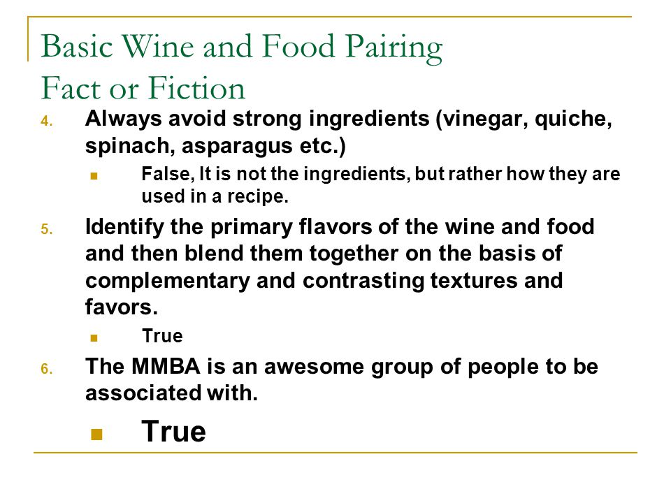 Basic Wine and Food Pairing Fact or Fiction 4. Always avoid strong ingredients (vinegar, quiche, spinach, asparagus etc.) False, It is not the ingredi
