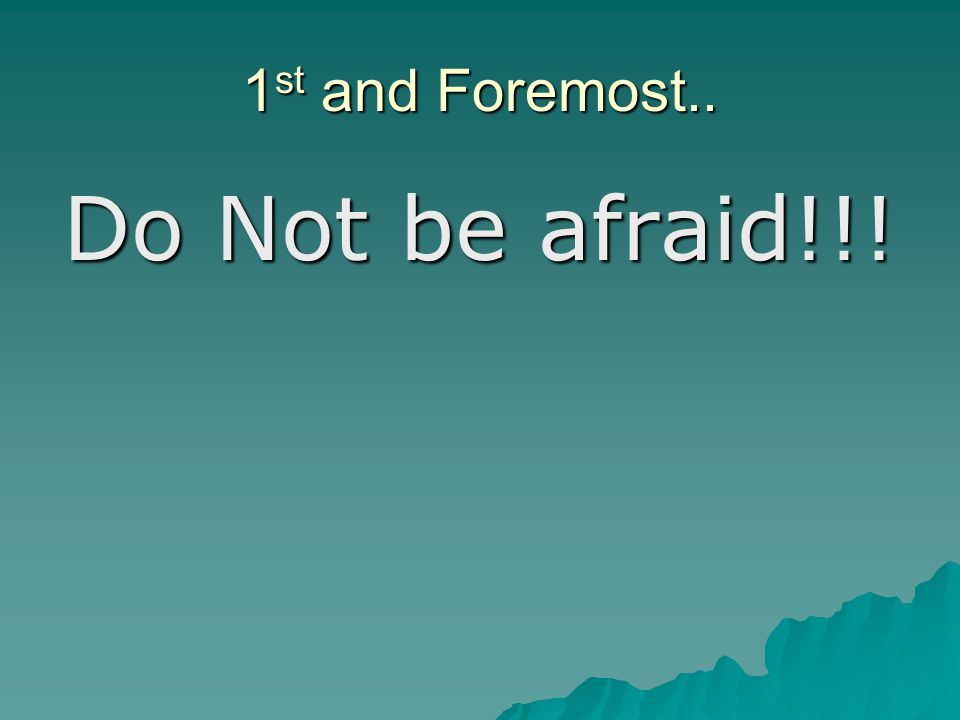 1 st and Foremost.. Do Not be afraid!!!