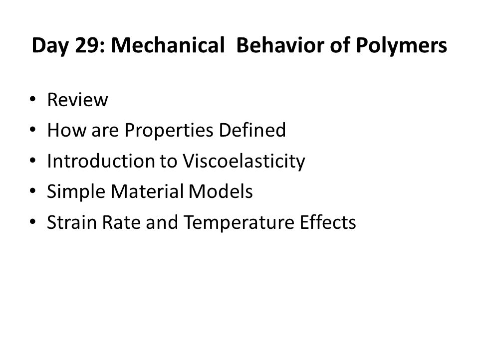 Day 29: Mechanical Behavior of Polymers Review How are Properties Defined Introduction to Viscoelasticity Simple Material Models Strain Rate and Temperature Effects