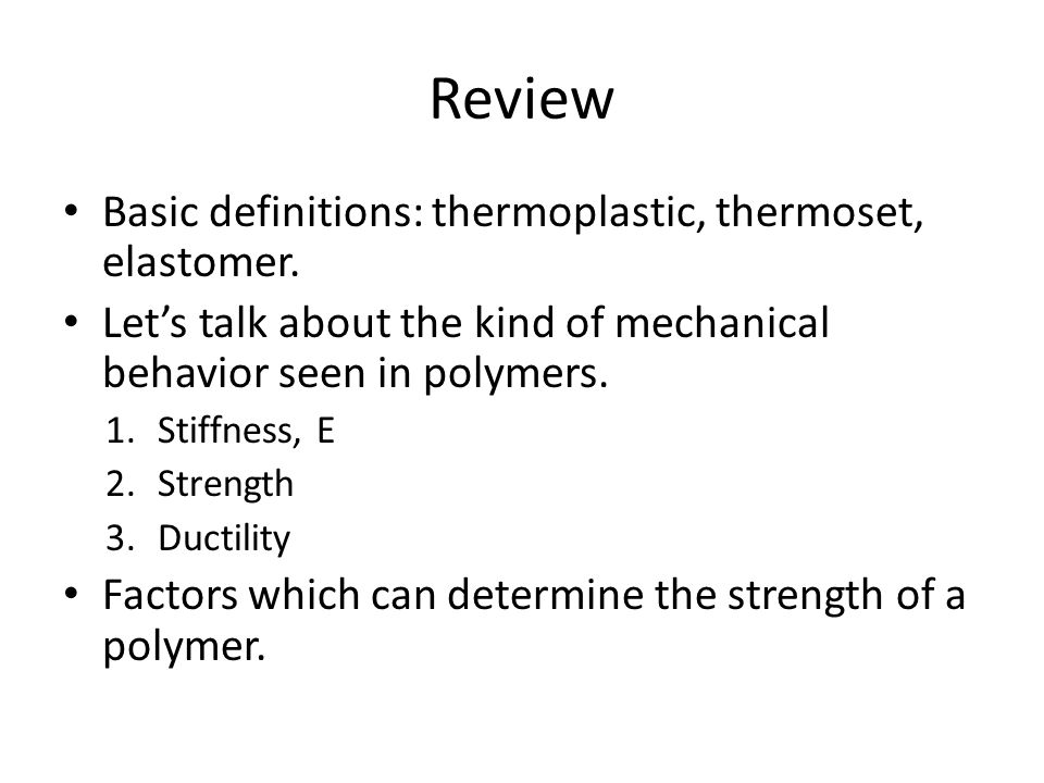 Review Basic definitions: thermoplastic, thermoset, elastomer. Let's talk about the kind of mechanical behavior seen in polymers. 1.Stiffness, E 2.Str