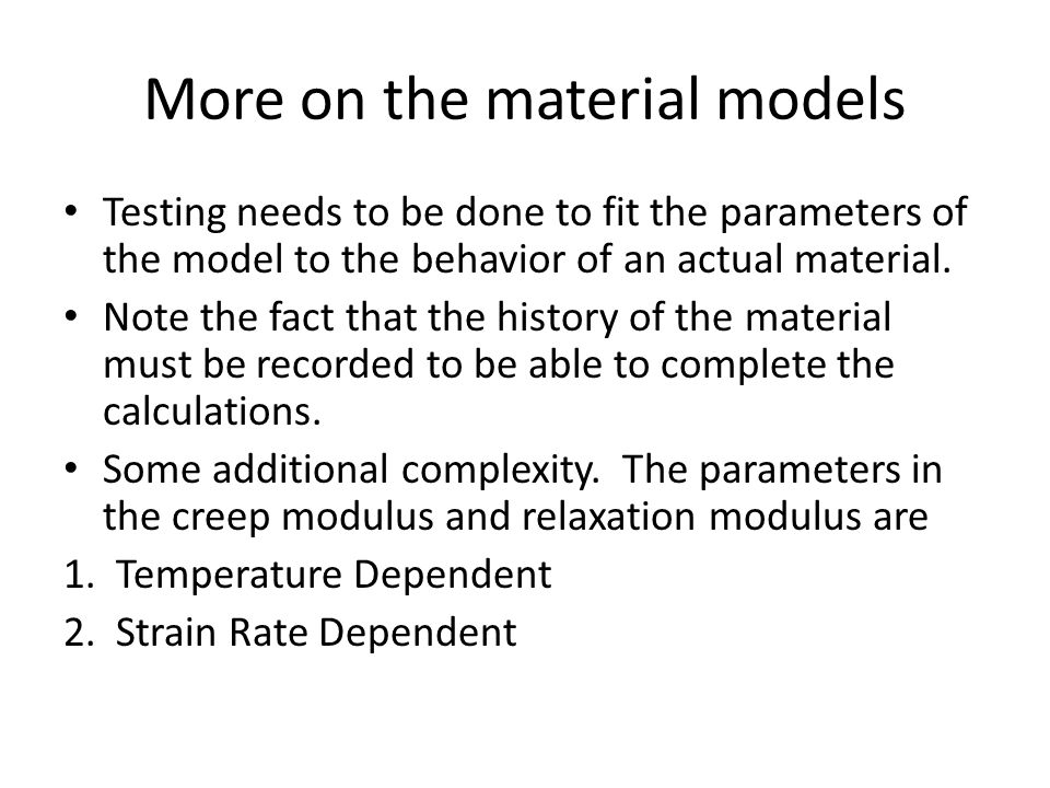 More on the material models Testing needs to be done to fit the parameters of the model to the behavior of an actual material. Note the fact that the
