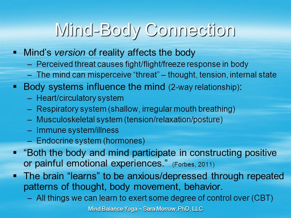 Mind Balance Yoga ~ Sara Morrow, PhD, LLC Mind-Body Connection  Mind's version of reality affects the body –Perceived threat causes fight/flight/free