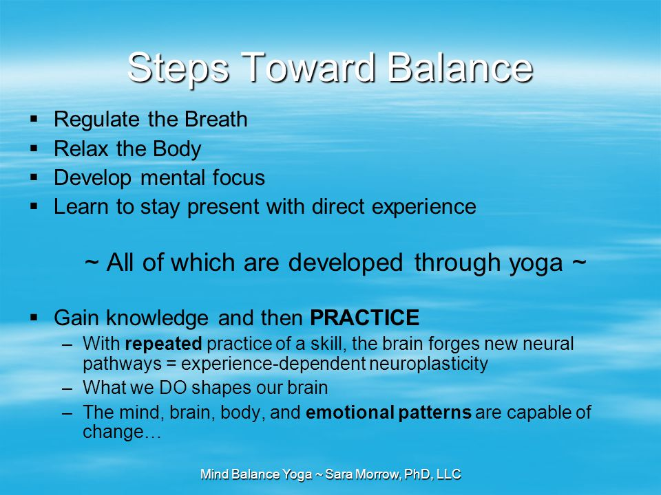 Mind Balance Yoga ~ Sara Morrow, PhD, LLC Steps Toward Balance  Regulate the Breath  Relax the Body  Develop mental focus  Learn to stay present w