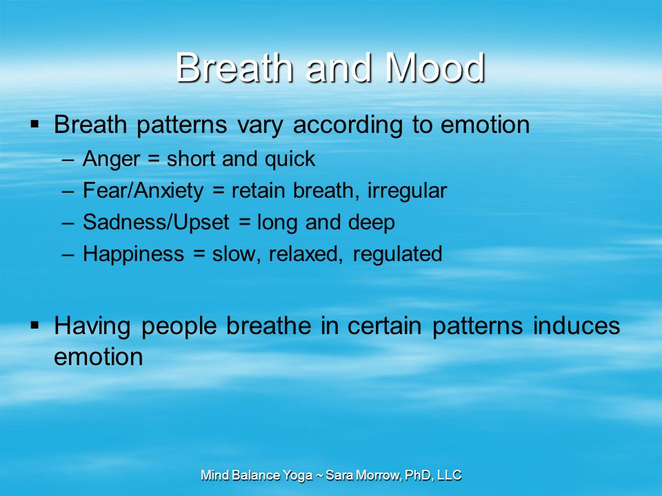 Mind Balance Yoga ~ Sara Morrow, PhD, LLC Breath and Mood  Breath patterns vary according to emotion –Anger = short and quick –Fear/Anxiety = retain