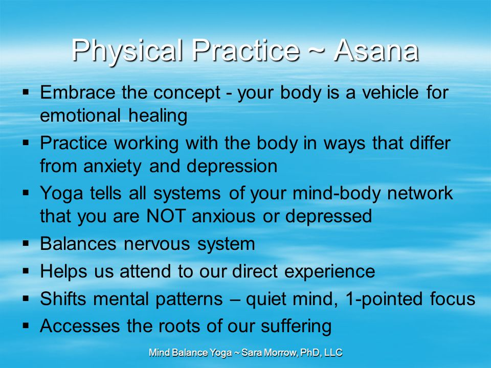 Mind Balance Yoga ~ Sara Morrow, PhD, LLC Physical Practice ~ Asana  Embrace the concept - your body is a vehicle for emotional healing  Practice wo