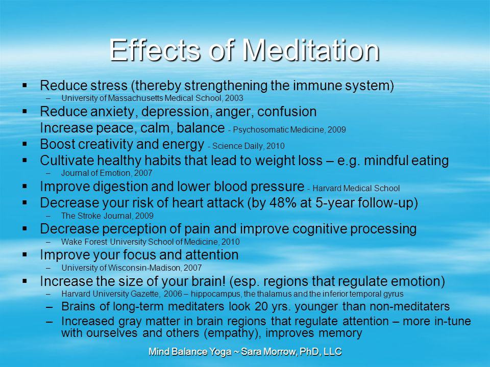 Mind Balance Yoga ~ Sara Morrow, PhD, LLC Effects of Meditation  Reduce stress (thereby strengthening the immune system) –University of Massachusetts