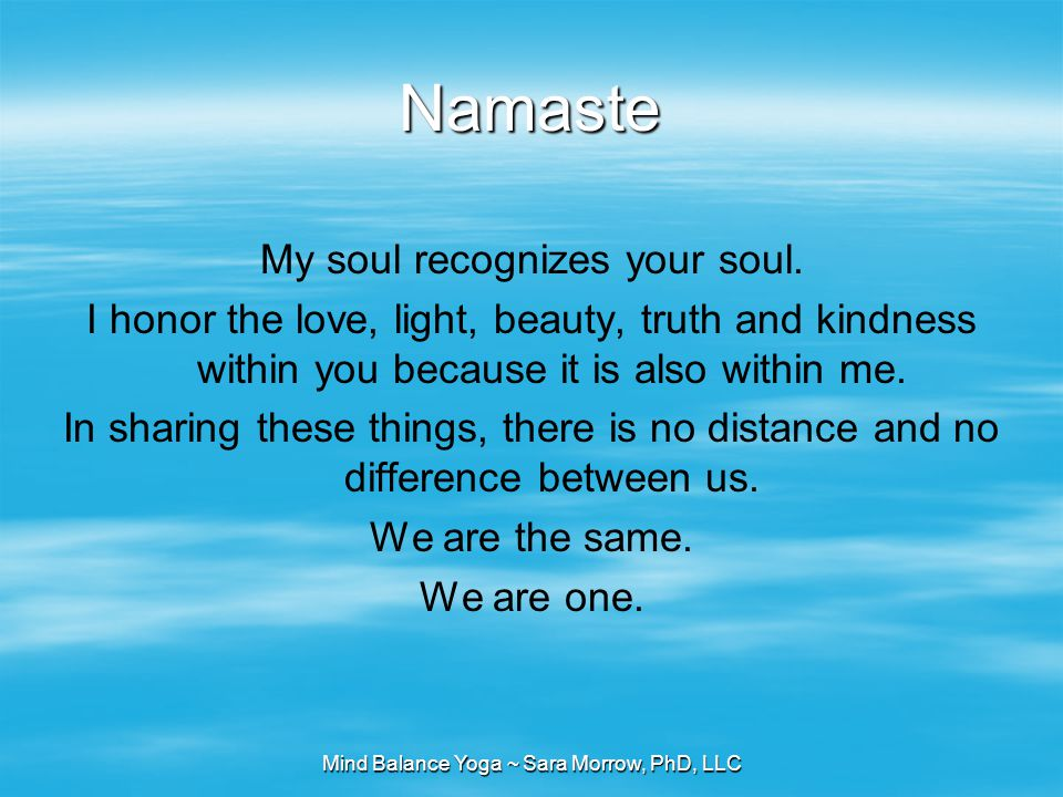 Mind Balance Yoga ~ Sara Morrow, PhD, LLC Namaste My soul recognizes your soul. I honor the love, light, beauty, truth and kindness within you because