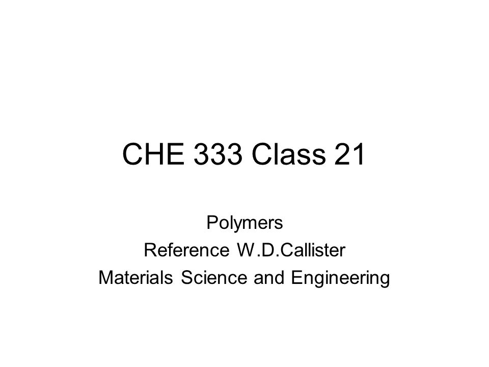CHE 333 Class 21 Polymers Reference W.D.Callister Materials Science and Engineering