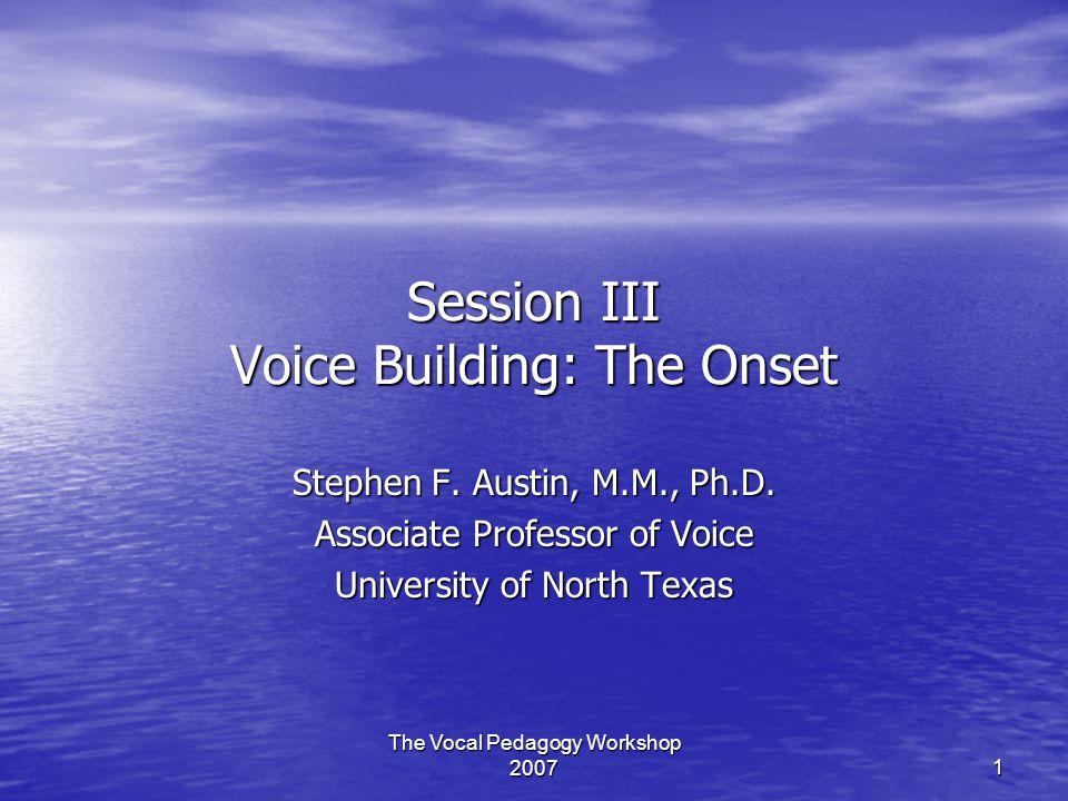 The Vocal Pedagogy Workshop 2007 1 Session III Voice Building: The Onset Stephen F. Austin, M.M., Ph.D. Associate Professor of Voice University of Nor