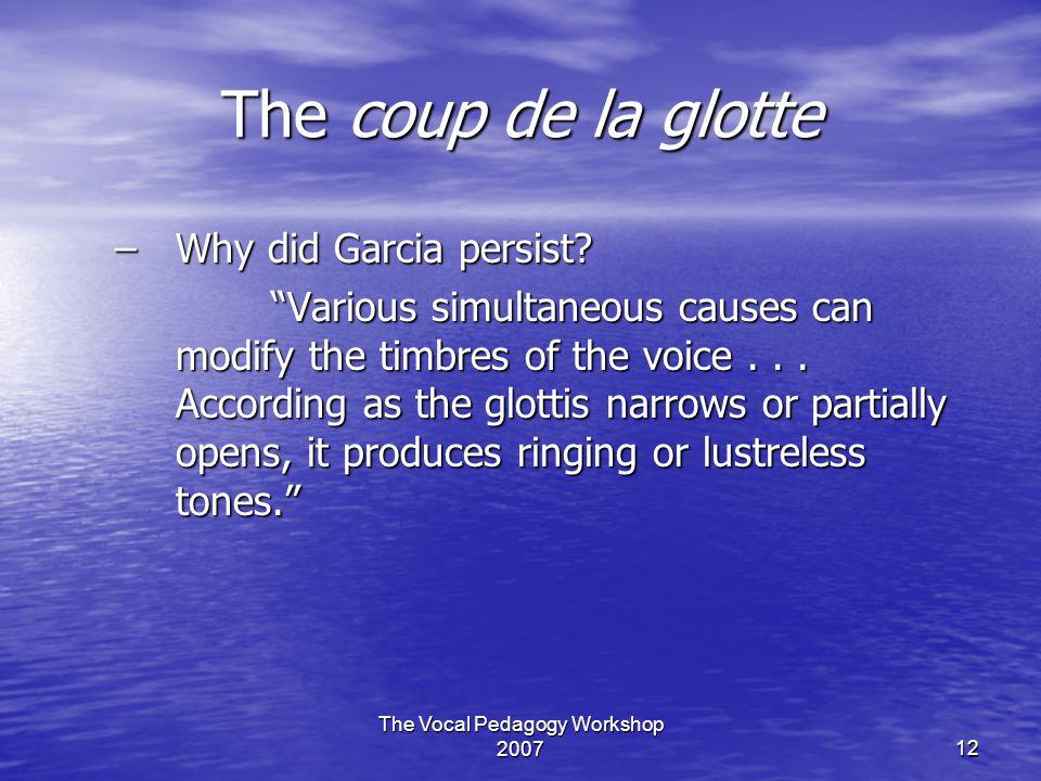 The Vocal Pedagogy Workshop 200712 The coup de la glotte –Why did Garcia persist.