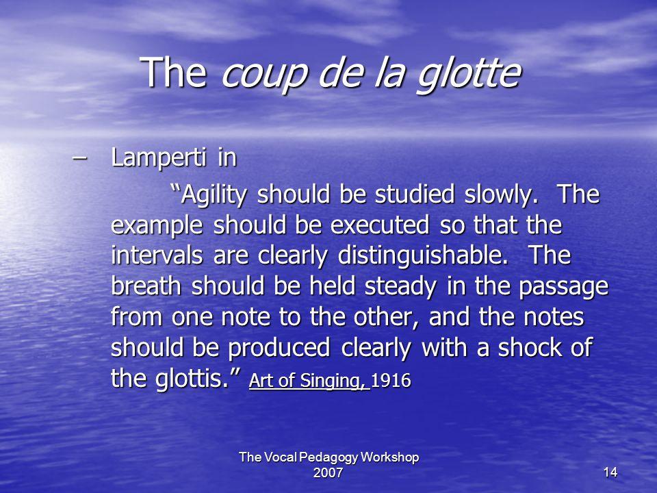 The Vocal Pedagogy Workshop 200714 The coup de la glotte –Lamperti in Agility should be studied slowly.