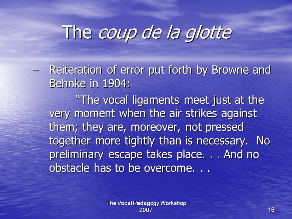 """The Vocal Pedagogy Workshop 200716 The coup de la glotte –Reiteration of error put forth by Browne and Behnke in 1904: """"The vocal ligaments meet just"""