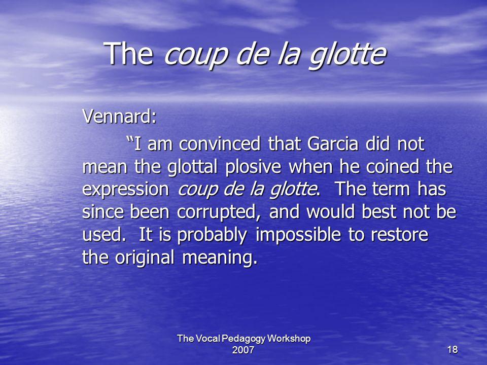The Vocal Pedagogy Workshop 200718 The coup de la glotte Vennard: I am convinced that Garcia did not mean the glottal plosive when he coined the expression coup de la glotte.