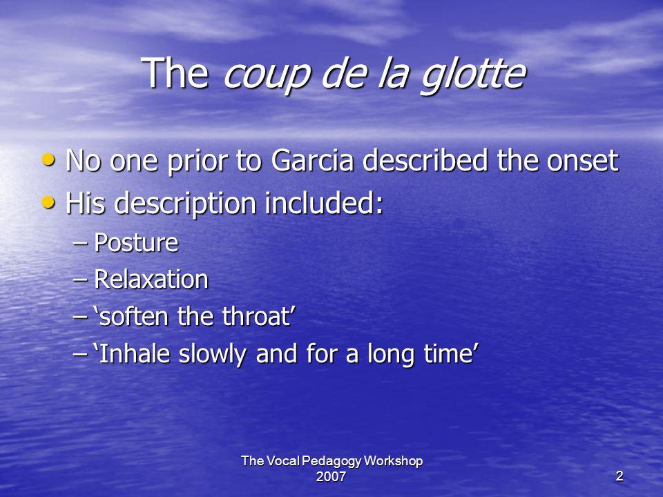 The Vocal Pedagogy Workshop 20072 The coup de la glotte No one prior to Garcia described the onset No one prior to Garcia described the onset His description included: His description included: –Posture –Relaxation –'soften the throat' –'Inhale slowly and for a long time'