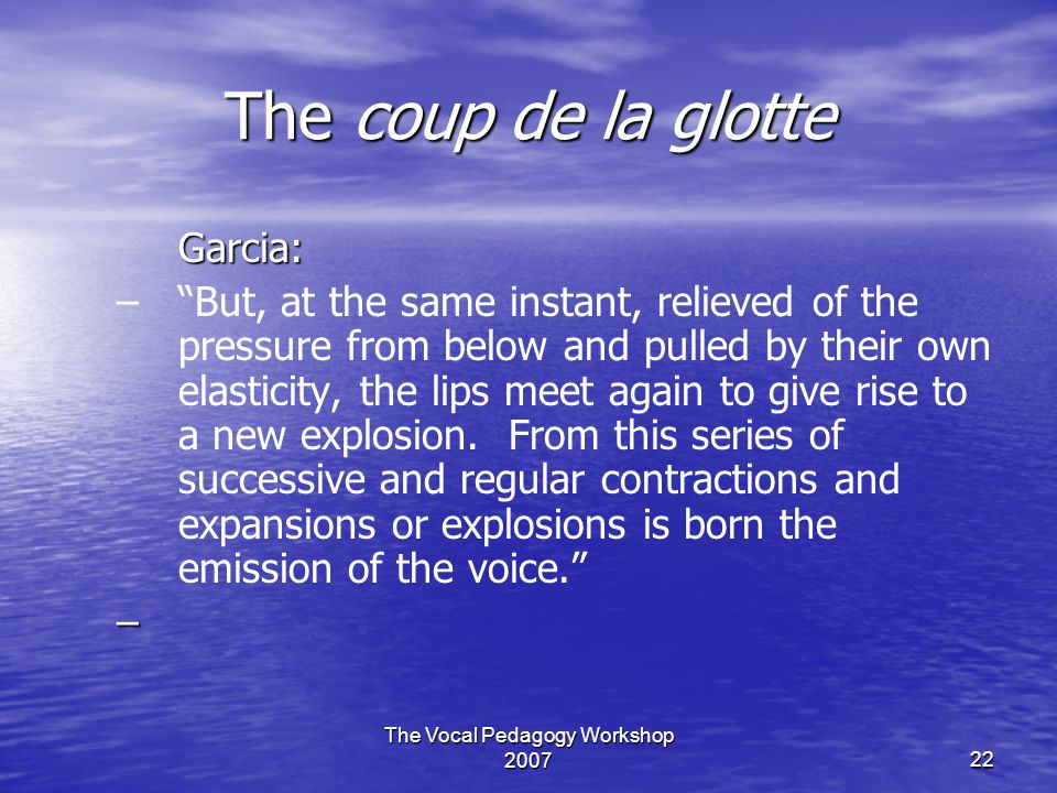 The Vocal Pedagogy Workshop 200722 The coup de la glotte Garcia: – – But, at the same instant, relieved of the pressure from below and pulled by their own elasticity, the lips meet again to give rise to a new explosion.