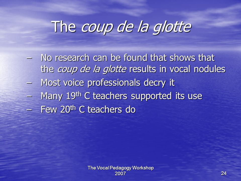 The Vocal Pedagogy Workshop 200724 The coup de la glotte –No research can be found that shows that the coup de la glotte results in vocal nodules –Most voice professionals decry it –Many 19 th C teachers supported its use –Few 20 th C teachers do