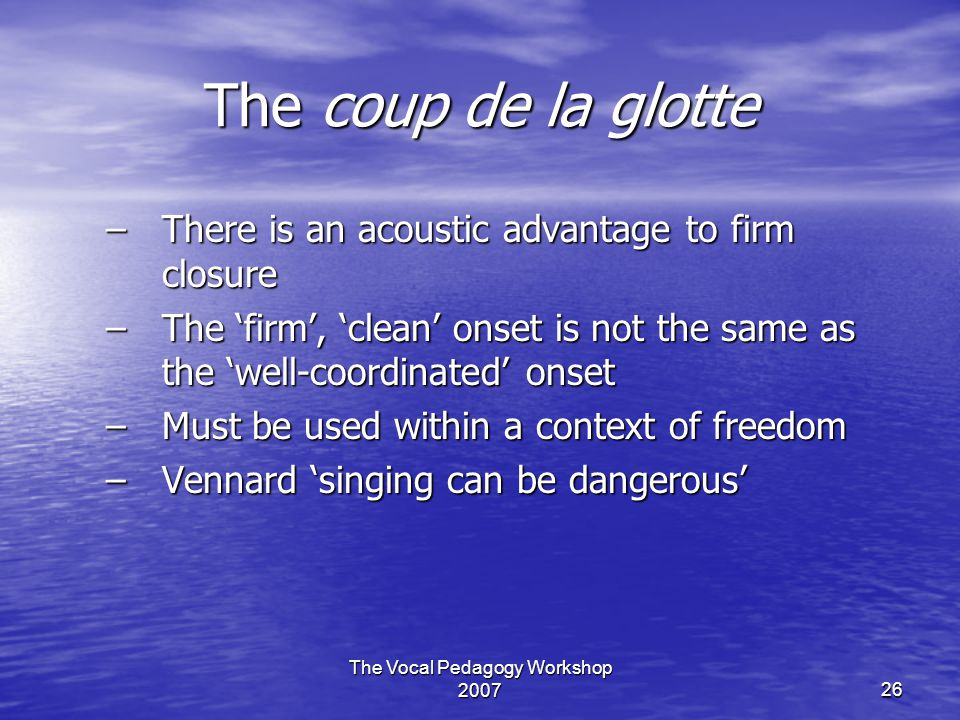 The Vocal Pedagogy Workshop 200726 The coup de la glotte –There is an acoustic advantage to firm closure –The 'firm', 'clean' onset is not the same as the 'well-coordinated' onset –Must be used within a context of freedom –Vennard 'singing can be dangerous'