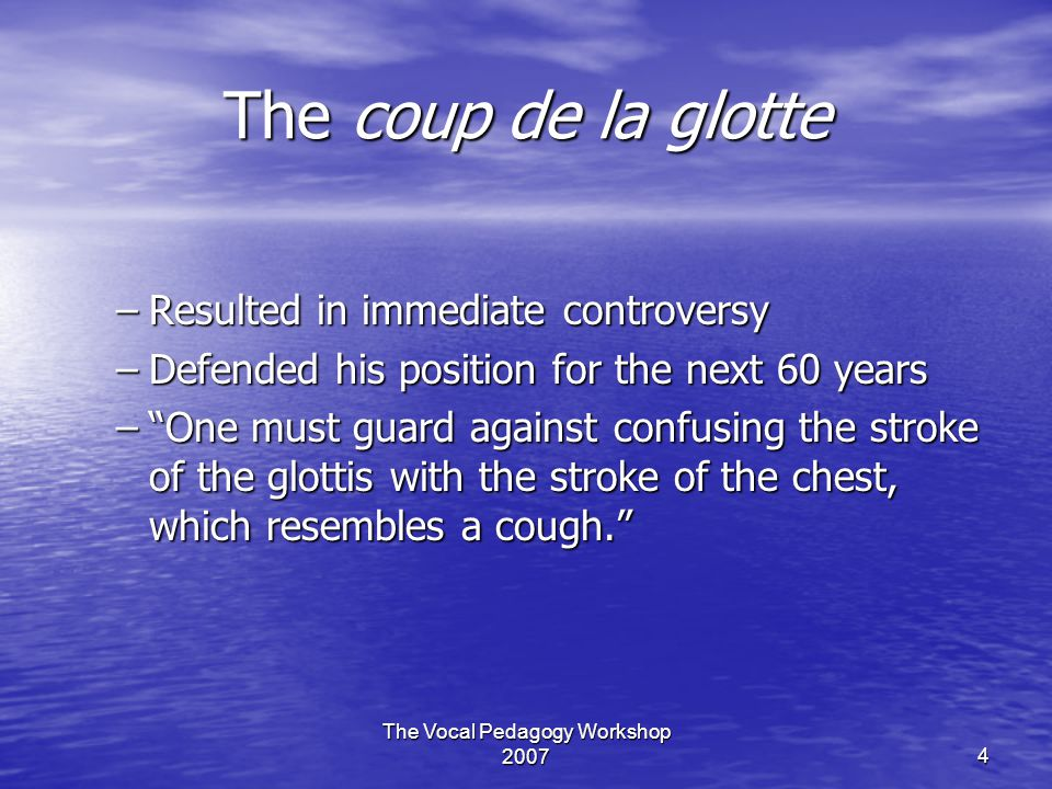 """The Vocal Pedagogy Workshop 20074 The coup de la glotte –Resulted in immediate controversy –Defended his position for the next 60 years –""""One must gua"""