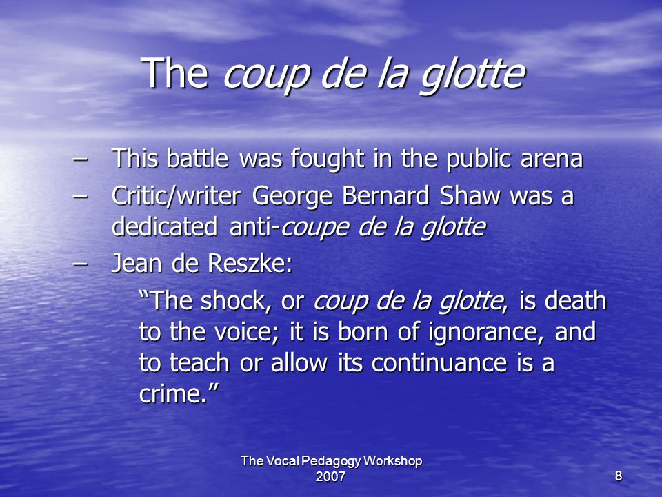The Vocal Pedagogy Workshop 20078 The coup de la glotte –This battle was fought in the public arena –Critic/writer George Bernard Shaw was a dedicated