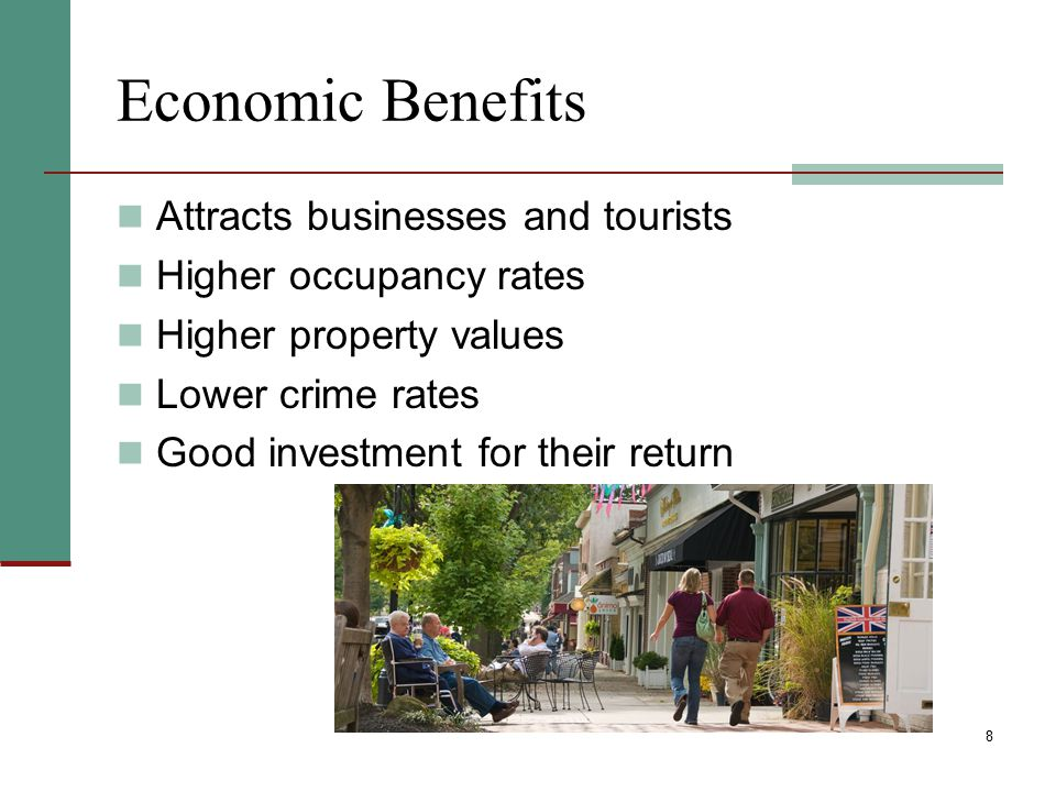 8 Economic Benefits Attracts businesses and tourists Higher occupancy rates Higher property values Lower crime rates Good investment for their return