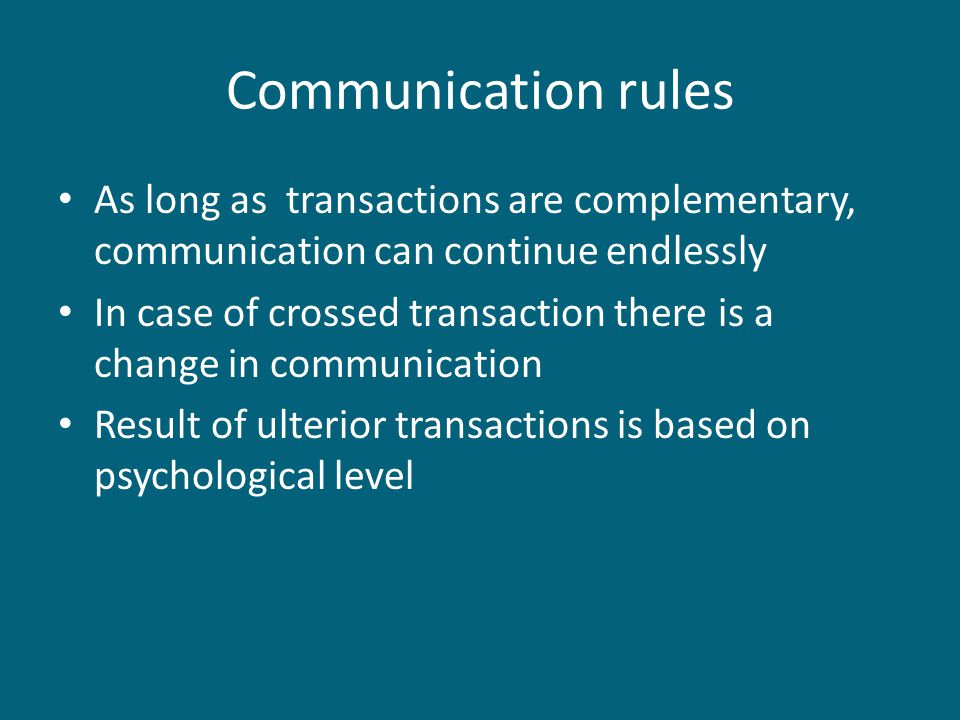 Communication rules As long as transactions are complementary, communication can continue endlessly In case of crossed transaction there is a change in communication Result of ulterior transactions is based on psychological level
