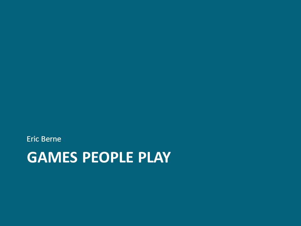 GAMES PEOPLE PLAY Eric Berne