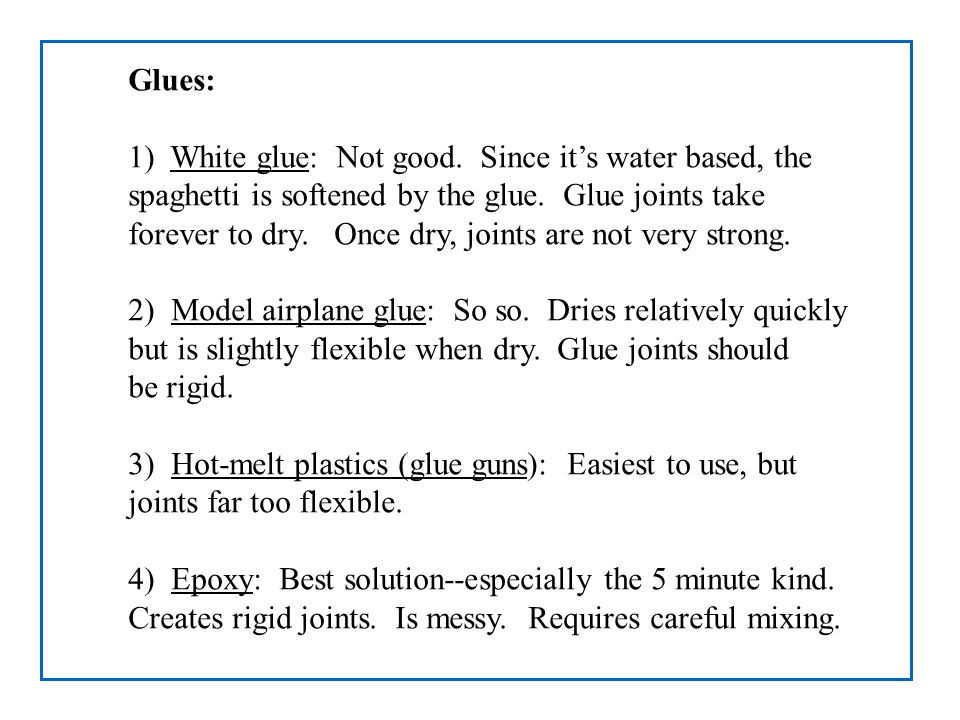 Glues: 1) White glue: Not good. Since it's water based, the spaghetti is softened by the glue. Glue joints take forever to dry. Once dry, joints are n