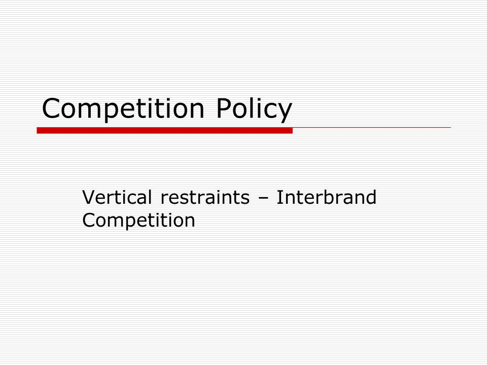 Competition Policy Vertical restraints – Interbrand Competition
