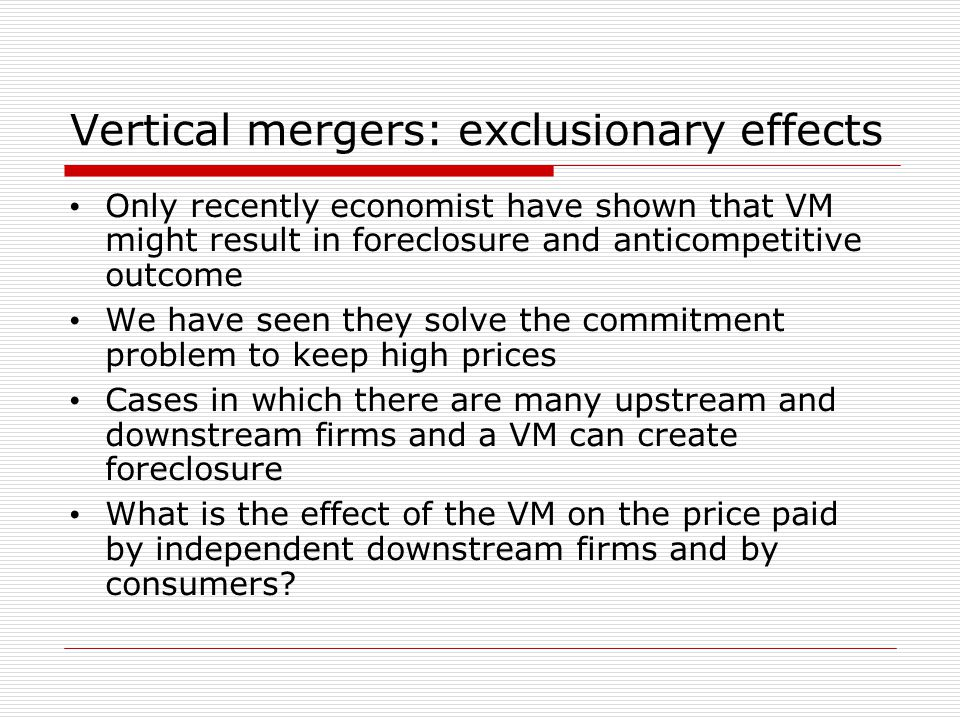 Vertical mergers: exclusionary effects Only recently economist have shown that VM might result in foreclosure and anticompetitive outcome We have seen they solve the commitment problem to keep high prices Cases in which there are many upstream and downstream firms and a VM can create foreclosure What is the effect of the VM on the price paid by independent downstream firms and by consumers
