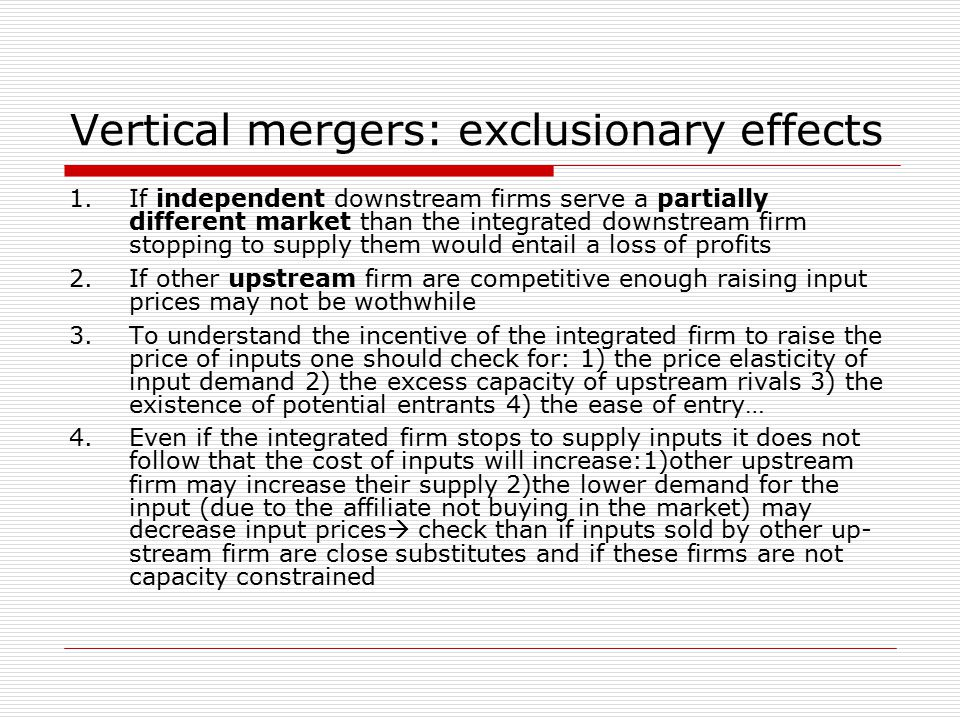 Vertical mergers: exclusionary effects 1.If independent downstream firms serve a partially different market than the integrated downstream firm stopping to supply them would entail a loss of profits 2.If other upstream firm are competitive enough raising input prices may not be wothwhile 3.To understand the incentive of the integrated firm to raise the price of inputs one should check for: 1) the price elasticity of input demand 2) the excess capacity of upstream rivals 3) the existence of potential entrants 4) the ease of entry… 4.Even if the integrated firm stops to supply inputs it does not follow that the cost of inputs will increase:1)other upstream firm may increase their supply 2)the lower demand for the input (due to the affiliate not buying in the market) may decrease input prices  check than if inputs sold by other up- stream firm are close substitutes and if these firms are not capacity constrained