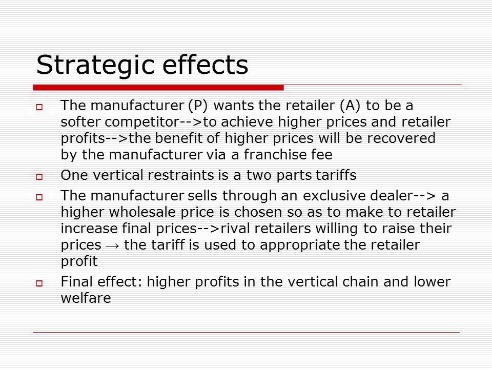 Strategic effects  The manufacturer (P) wants the retailer (A) to be a softer competitor-->to achieve higher prices and retailer profits-->the benefit of higher prices will be recovered by the manufacturer via a franchise fee  One vertical restraints is a two parts tariffs  The manufacturer sells through an exclusive dealer--> a higher wholesale price is chosen so as to make to retailer increase final prices-->rival retailers willing to raise their prices → the tariff is used to appropriate the retailer profit  Final effect: higher profits in the vertical chain and lower welfare