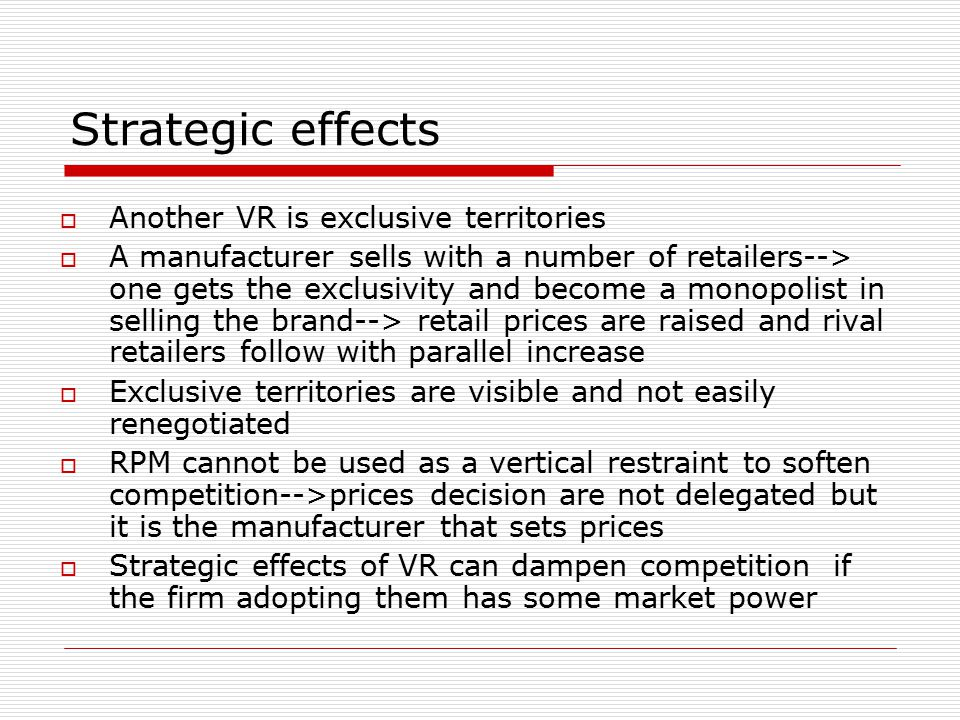 Strategic effects A manufacturer  Another VR is exclusive territories  A manufacturer sells with a number of retailers--> one gets the exclusivity and become a monopolist in selling the brand--> retail prices are raised and rival retailers follow with parallel increase  Exclusive territories are visible and not easily renegotiated  RPM cannot be used as a vertical restraint to soften competition-->prices decision are not delegated but it is the manufacturer that sets prices  Strategic effects of VR can dampen competition if the firm adopting them has some market power