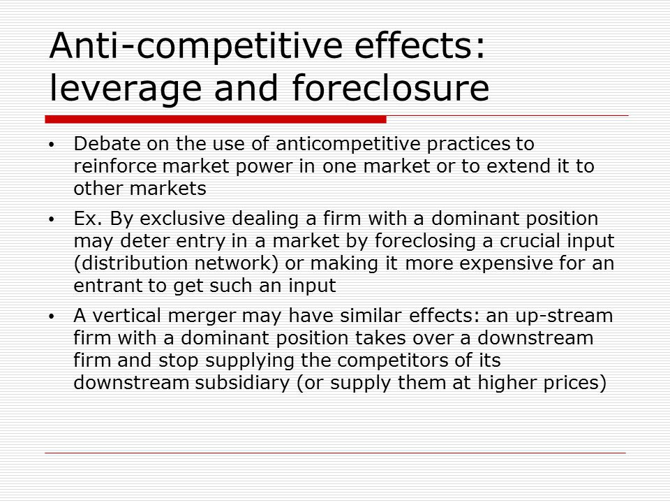 Anti-competitive effects: leverage and foreclosure Debate on the use of anticompetitive practices to reinforce market power in one market or to extend it to other markets Ex.
