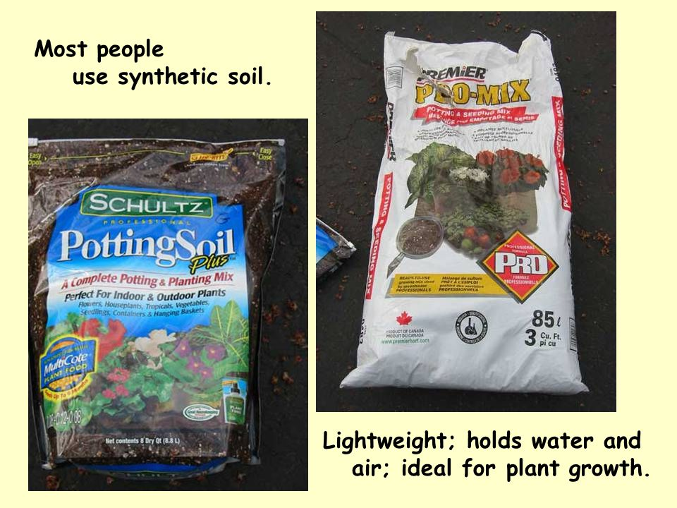 Most people use synthetic soil. Lightweight; holds water and air; ideal for plant growth.