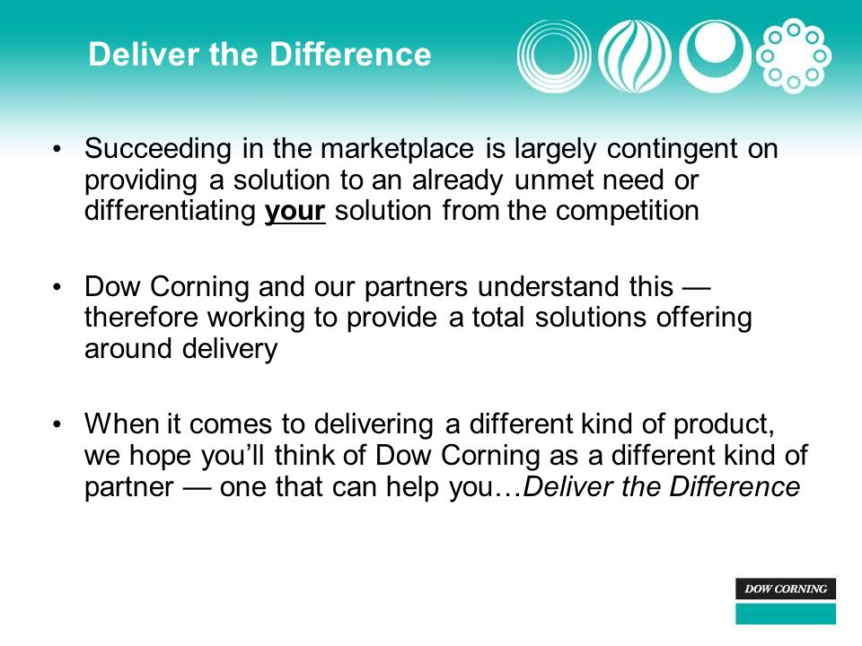 Deliver the Difference Succeeding in the marketplace is largely contingent on providing a solution to an already unmet need or differentiating your solution from the competition Dow Corning and our partners understand this — therefore working to provide a total solutions offering around delivery When it comes to delivering a different kind of product, we hope you'll think of Dow Corning as a different kind of partner — one that can help you…Deliver the Difference