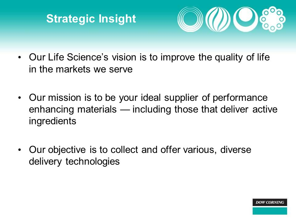 Strategic Insight Our Life Science's vision is to improve the quality of life in the markets we serve Our mission is to be your ideal supplier of performance enhancing materials — including those that deliver active ingredients Our objective is to collect and offer various, diverse delivery technologies