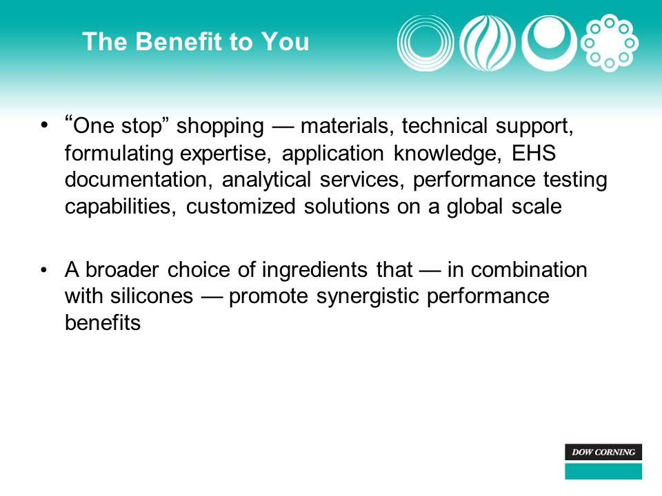"The Benefit to You "" One stop"" shopping — materials, technical support, formulating expertise, application knowledge, EHS documentation, analytical se"