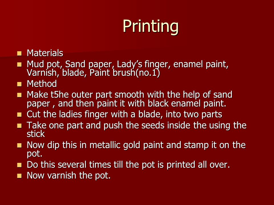 Printing Materials Materials Mud pot, Sand paper, Lady's finger, enamel paint, Varnish, blade, Paint brush(no.1) Mud pot, Sand paper, Lady's finger, enamel paint, Varnish, blade, Paint brush(no.1) Method Method Make t5he outer part smooth with the help of sand paper, and then paint it with black enamel paint.