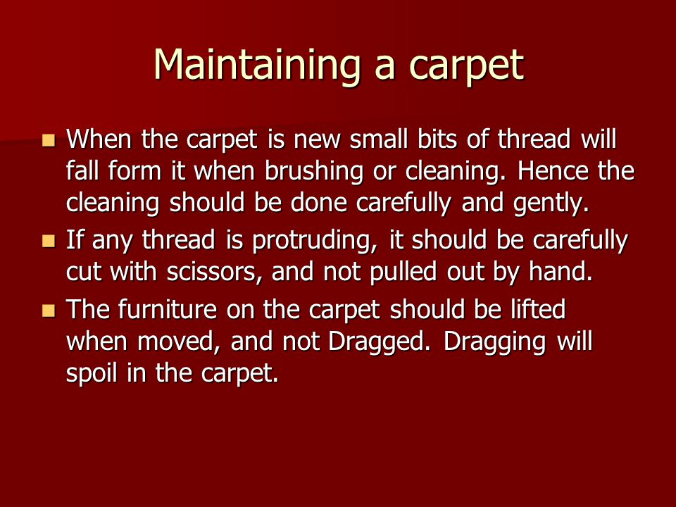 Maintaining a carpet When the carpet is new small bits of thread will fall form it when brushing or cleaning.